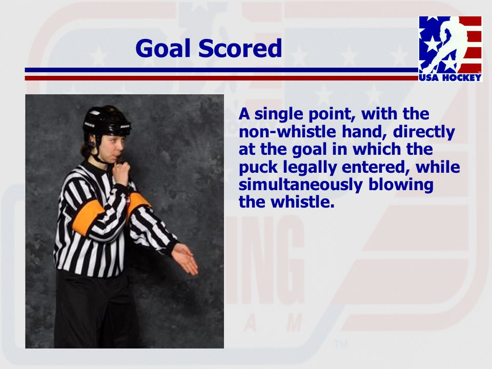 Goal Scored A single point, with the non-whistle hand, directly at the goal in which the puck legally entered, while simultaneously blowing the whistle.