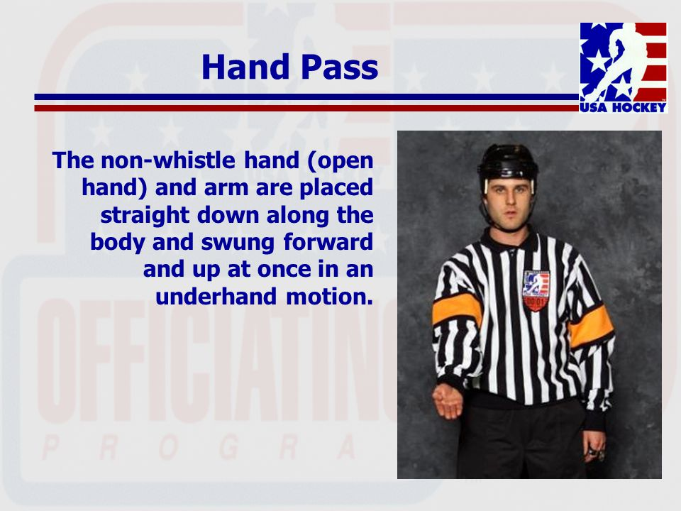 Hand Pass The non-whistle hand (open hand) and arm are placed straight down along the body and swung forward and up at once in an underhand motion.