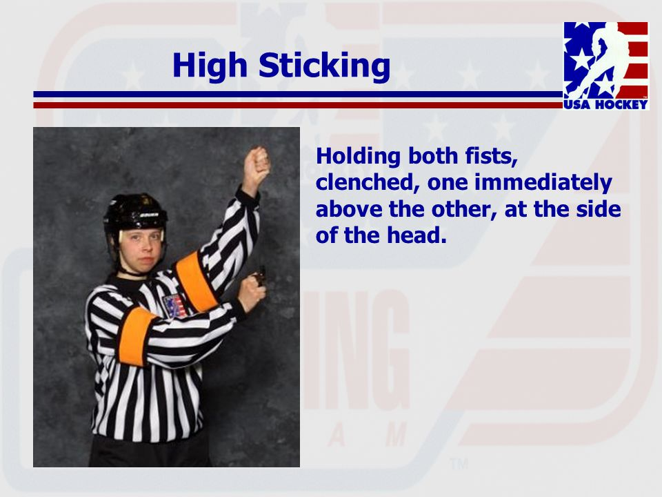 High Sticking Holding both fists, clenched, one immediately above the other, at the side of the head.