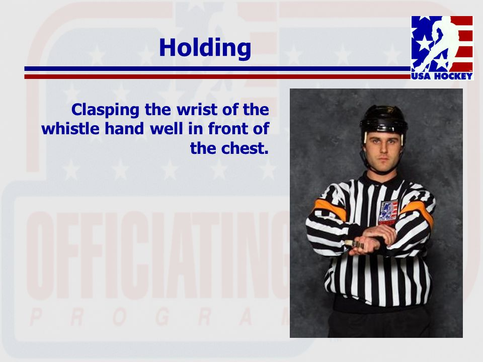 Holding Clasping the wrist of the whistle hand well in front of the chest.