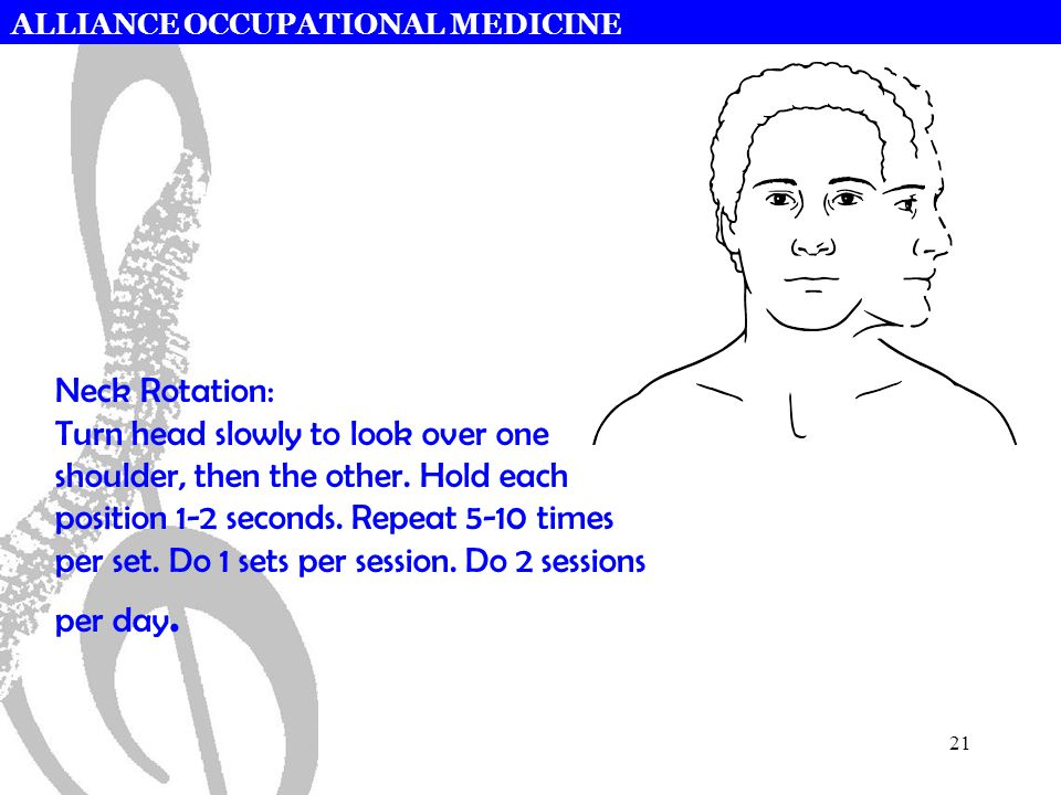 ALLIANCE OCCUPATIONAL MEDICINE 21 Neck Rotation: Turn head slowly to look over one shoulder, then the other. Hold each position 1-2 seconds. Repeat 5-