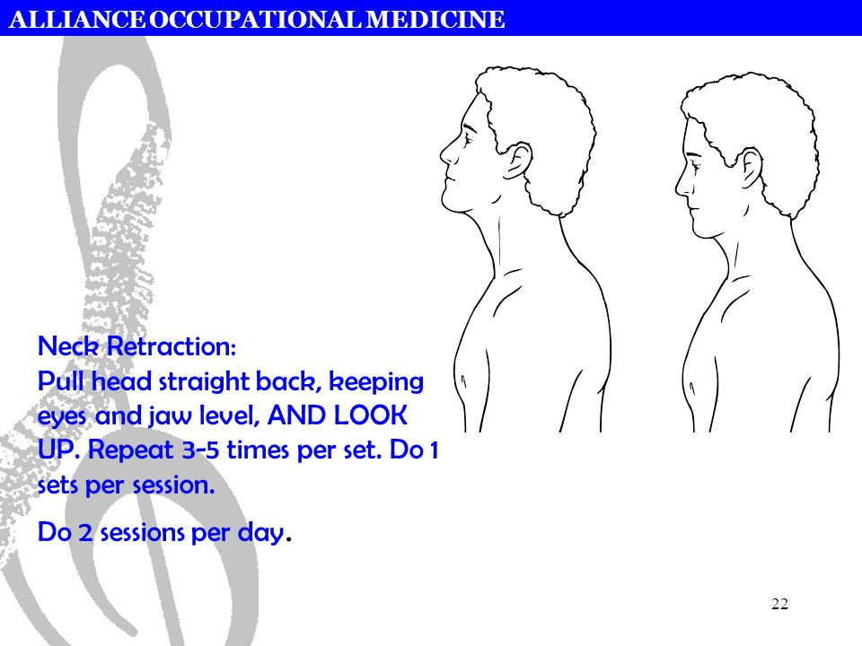 ALLIANCE OCCUPATIONAL MEDICINE 22 Neck Retraction: Pull head straight back, keeping eyes and jaw level, AND LOOK UP. Repeat 3-5 times per set. Do 1 se