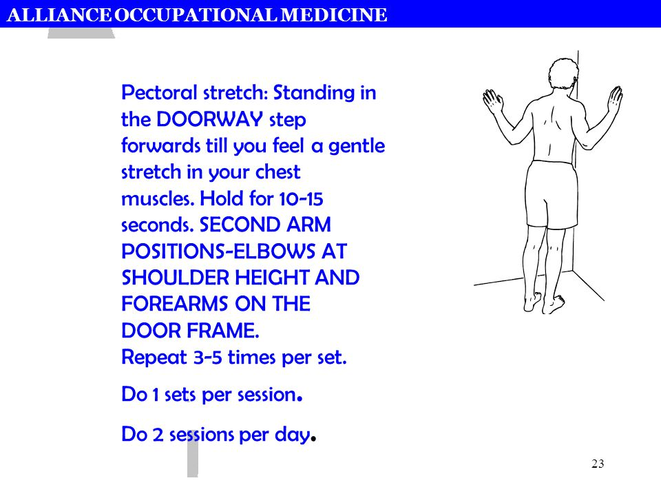 ALLIANCE OCCUPATIONAL MEDICINE 23 Pectoral stretch: Standing in the DOORWAY step forwards till you feel a gentle stretch in your chest muscles. Hold f