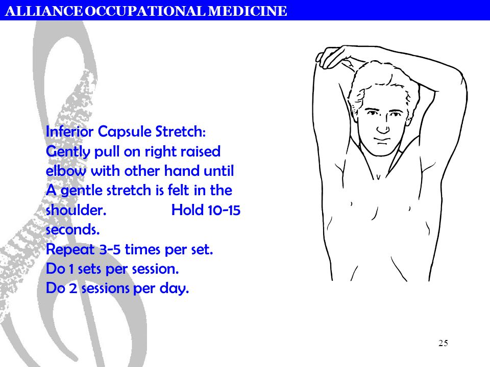 ALLIANCE OCCUPATIONAL MEDICINE 25 Inferior Capsule Stretch: Gently pull on right raised elbow with other hand until A gentle stretch is felt in the shoulder.