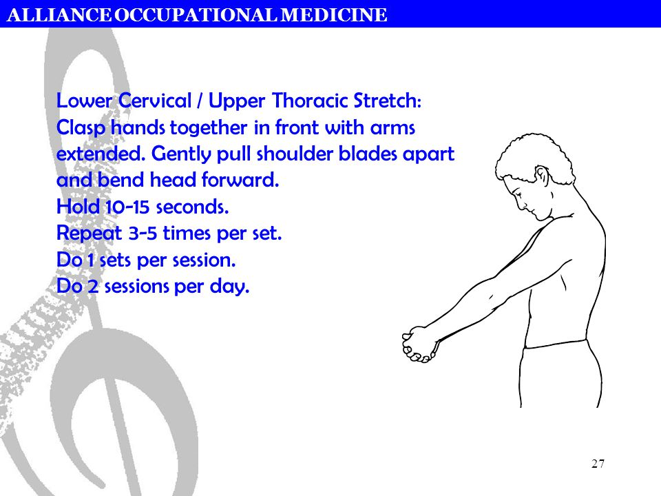 ALLIANCE OCCUPATIONAL MEDICINE 27 Lower Cervical / Upper Thoracic Stretch: Clasp hands together in front with arms extended.