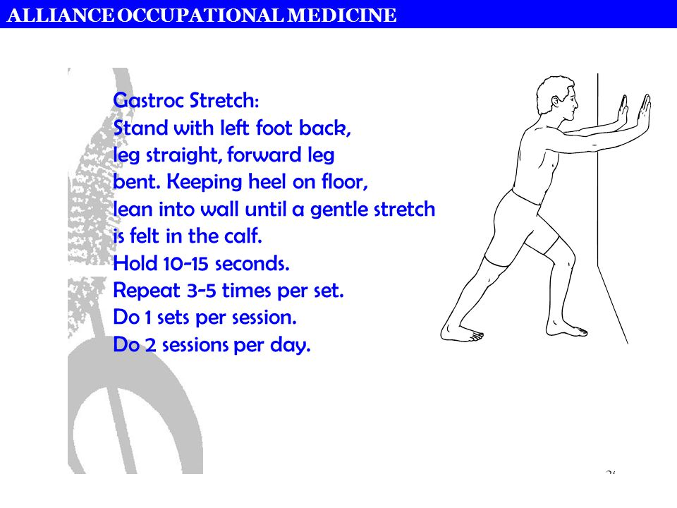 ALLIANCE OCCUPATIONAL MEDICINE 29 Gastroc Stretch: Stand with left foot back, leg straight, forward leg bent. Keeping heel on floor, lean into wall un