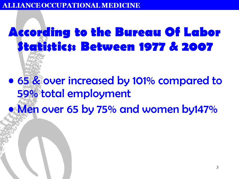ALLIANCE OCCUPATIONAL MEDICINE 3 According to the Bureau Of Labor Statistics: Between 1977 & 2007 65 & over increased by 101% compared to 59% total employment Men over 65 by 75% and women by147%