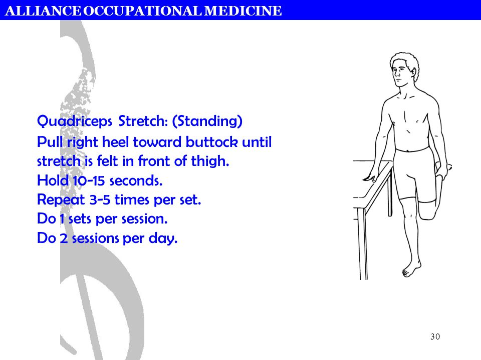 ALLIANCE OCCUPATIONAL MEDICINE 30 Quadriceps Stretch: (Standing) Pull right heel toward buttock until stretch is felt in front of thigh. Hold 10-15 se