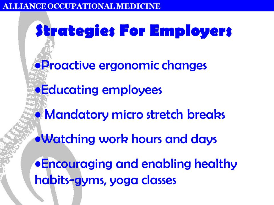 ALLIANCE OCCUPATIONAL MEDICINE Strategies For Employers Proactive ergonomic changes Educating employees Mandatory micro stretch breaks Watching work hours and days Encouraging and enabling healthy habits-gyms, yoga classes