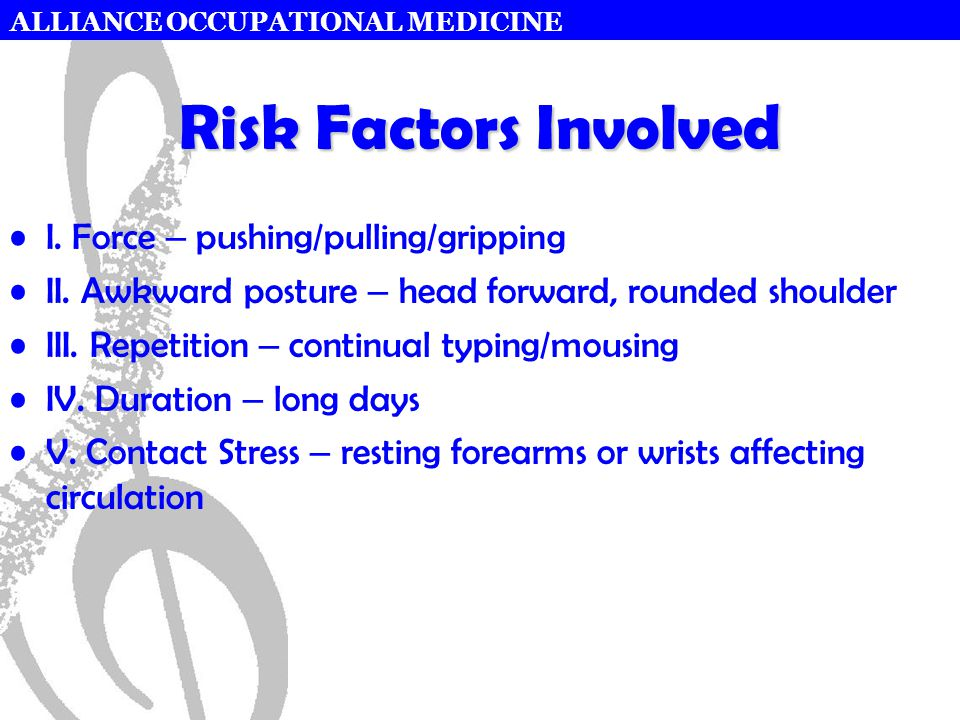 ALLIANCE OCCUPATIONAL MEDICINE Risk Factors Involved I. Force – pushing/pulling/gripping II. Awkward posture – head forward, rounded shoulder III. Rep