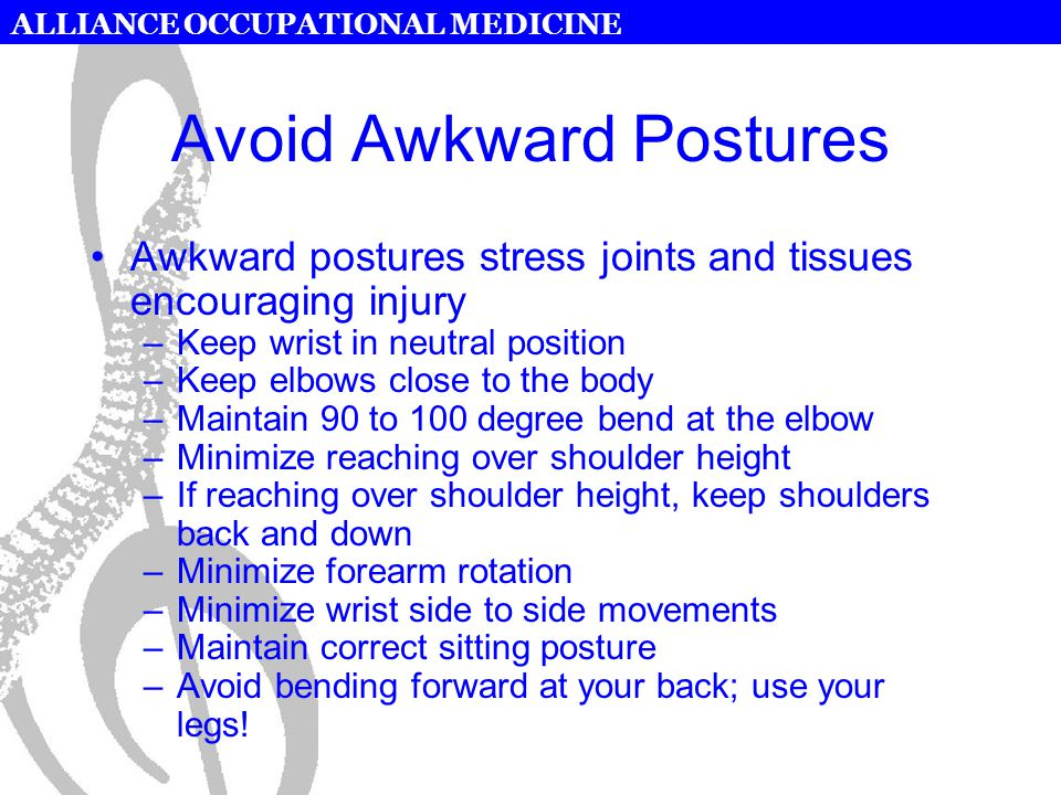 ALLIANCE OCCUPATIONAL MEDICINE Avoid Awkward Postures Awkward postures stress joints and tissues encouraging injury –Keep wrist in neutral position –Keep elbows close to the body –Maintain 90 to 100 degree bend at the elbow –Minimize reaching over shoulder height –If reaching over shoulder height, keep shoulders back and down –Minimize forearm rotation –Minimize wrist side to side movements –Maintain correct sitting posture –Avoid bending forward at your back; use your legs!