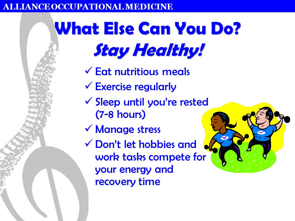 ALLIANCE OCCUPATIONAL MEDICINE What Else Can You Do? Stay Healthy! Eat nutritious meals Exercise regularly Sleep until you're rested (7-8 hours) Manag