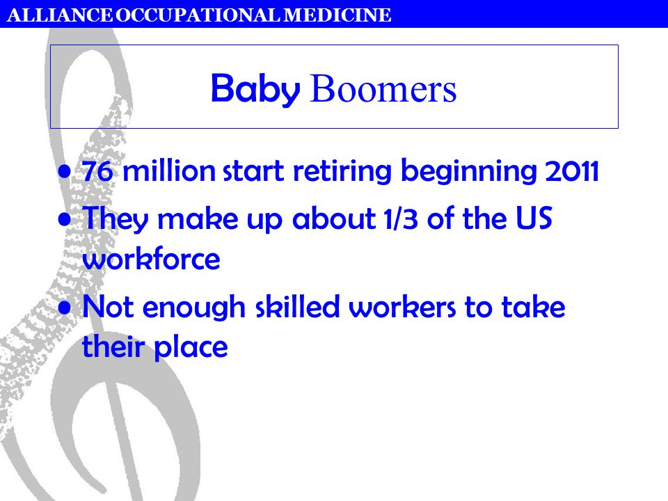ALLIANCE OCCUPATIONAL MEDICINE Baby Boomers 76 million start retiring beginning 2011 They make up about 1/3 of the US workforce Not enough skilled wor