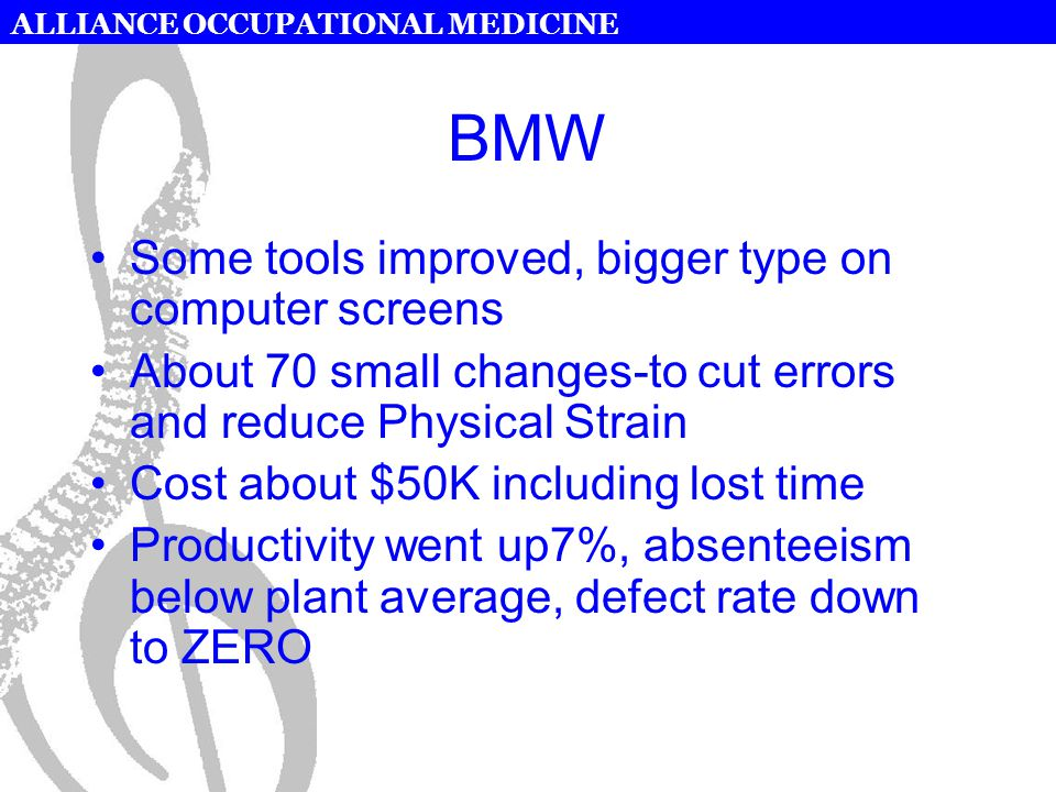 ALLIANCE OCCUPATIONAL MEDICINE BMW Some tools improved, bigger type on computer screens About 70 small changes-to cut errors and reduce Physical Strain Cost about $50K including lost time Productivity went up7%, absenteeism below plant average, defect rate down to ZERO