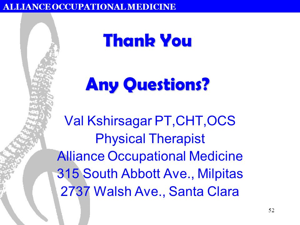 ALLIANCE OCCUPATIONAL MEDICINE 52 Thank You Any Questions? Val Kshirsagar PT,CHT,OCS Physical Therapist Alliance Occupational Medicine 315 South Abbot