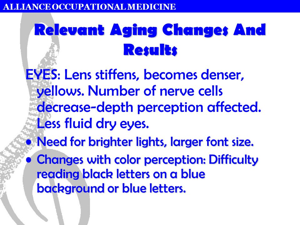 ALLIANCE OCCUPATIONAL MEDICINE Relevant Aging Changes And Results EYES: Lens stiffens, becomes denser, yellows.