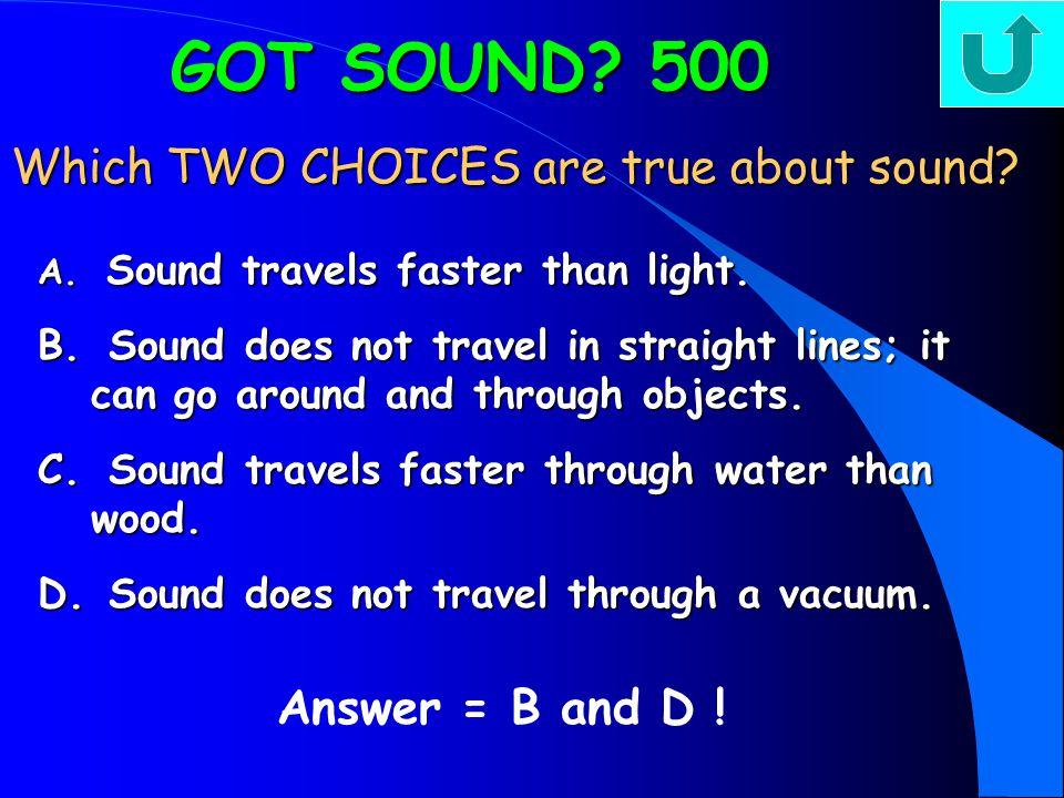GOT SOUND? 400 GOT SOUND? 400 Sound travels through… Answer = D, (sound travels faster through solids, then liquids, then gases) A. all substances at