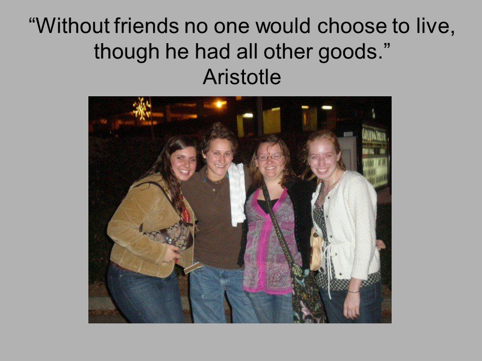 """Without friends no one would choose to live, though he had all other goods."" Aristotle"