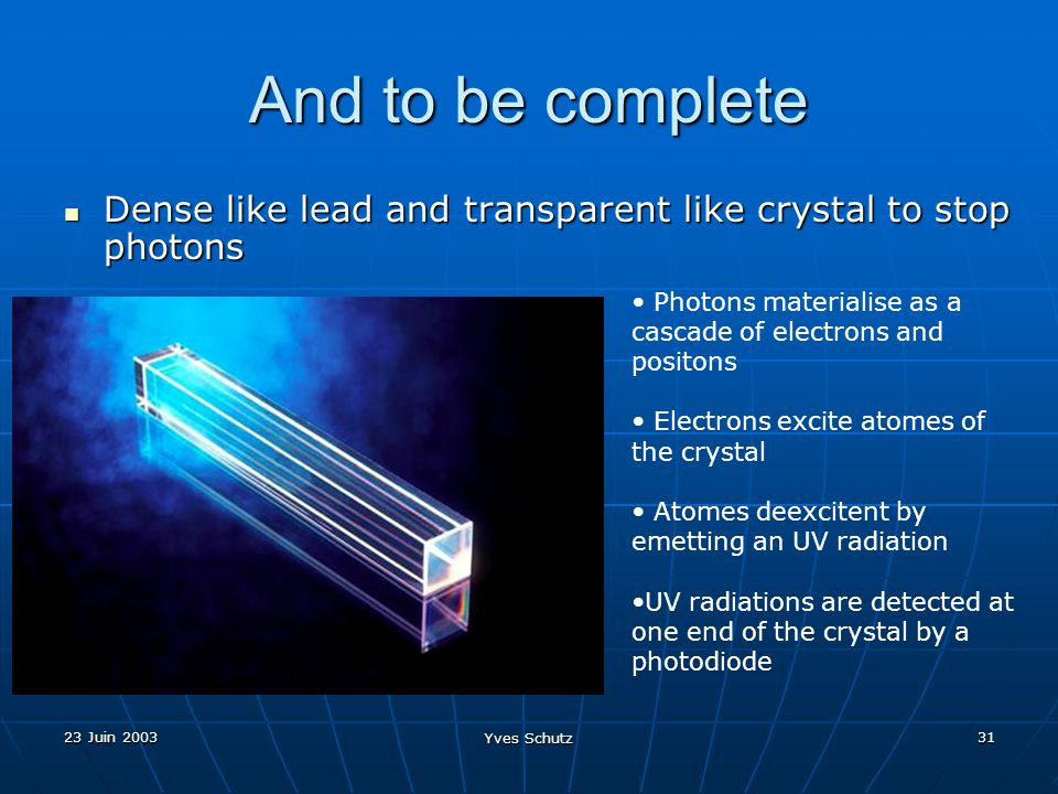 23 Juin 2003 Yves Schutz 31 And to be complete Dense like lead and transparent like crystal to stop photons Dense like lead and transparent like cryst