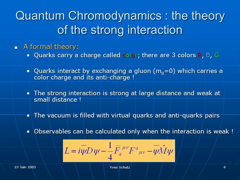 23 Juin 2003 Yves Schutz 6 Quantum Chromodynamics : the theory of the strong interaction A formal theory: A formal theory: Quarks carry a charge calle