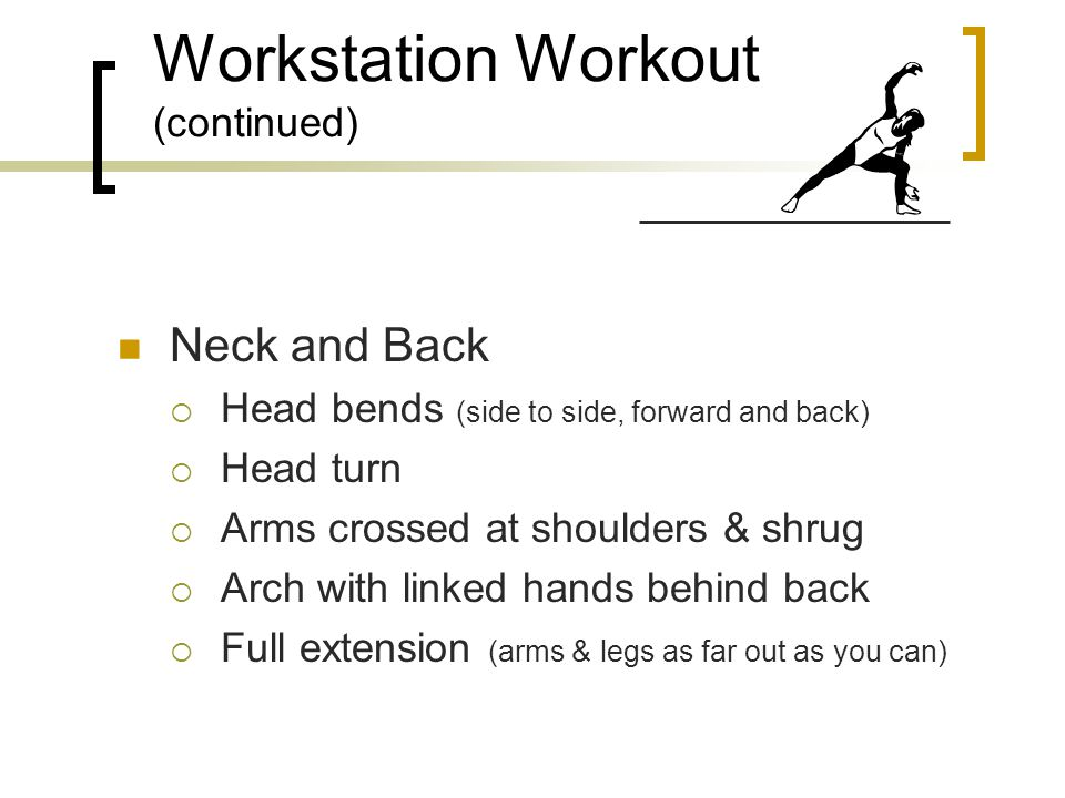 Workstation Workout Vision  Focus exercise  Eye rolling  Cup palms over closed eyes Hands and Wrists  Finger stretch & fist  Fingertip exercises  Thumb pull * Frequent mini-exercise breaks are recommended