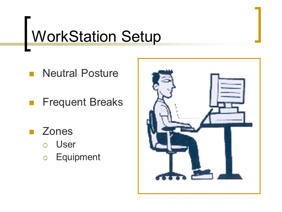 Workstation Workout (continued) Neck and Back  Head bends (side to side, forward and back)  Head turn  Arms crossed at shoulders & shrug  Arch with linked hands behind back  Full extension (arms & legs as far out as you can)