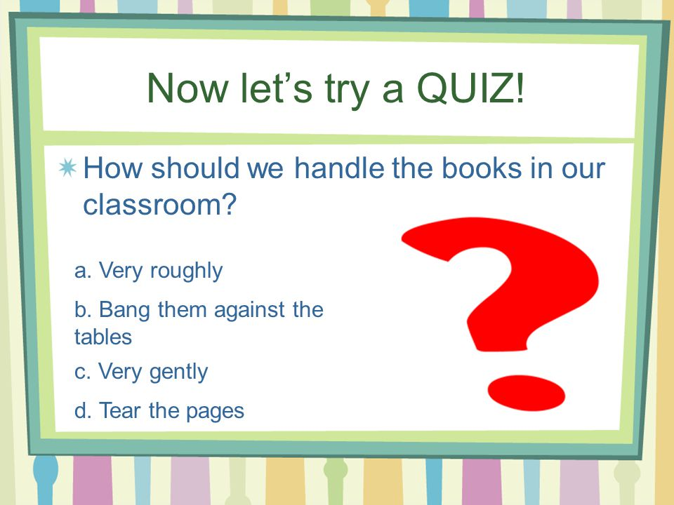Now let's try a QUIZ! How should we handle the books in our classroom? a. Very roughly b. Bang them against the tables c. Very gently d. Tear the page