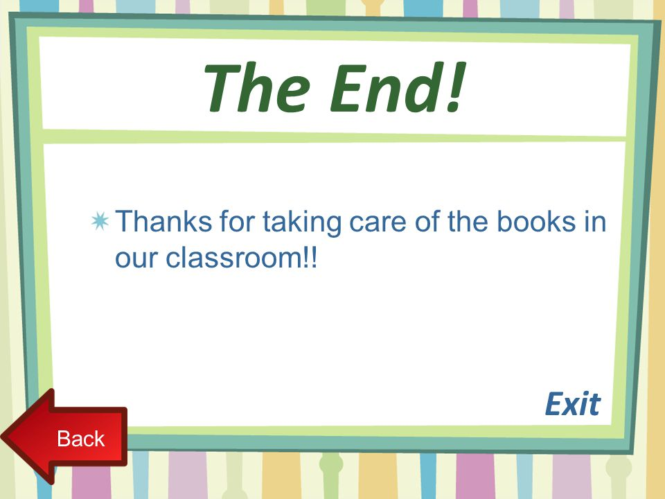 The End! Thanks for taking care of the books in our classroom!! Exit Back