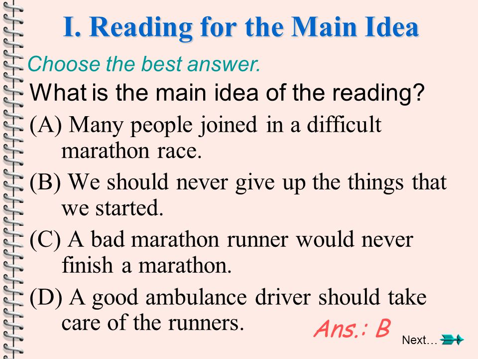 I. Reading for the Main Idea What is the main idea of the reading? (A) Many people joined in a difficult marathon race. (B) We should never give up th