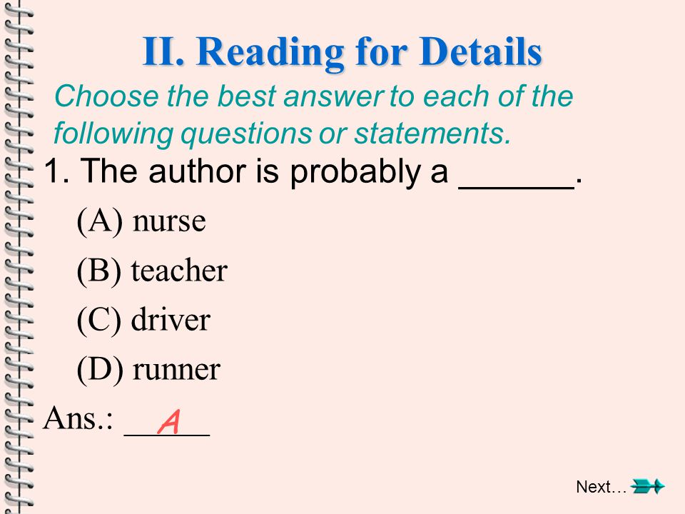 II. Reading for Details 1. The author is probably a ______. (A) nurse (B) teacher (C) driver (D) runner Ans.: _____ A Choose the best answer to each o