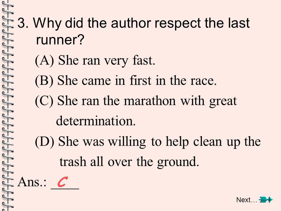 3. Why did the author respect the last runner? (A) She ran very fast. (B) She came in first in the race. (C) She ran the marathon with great determina