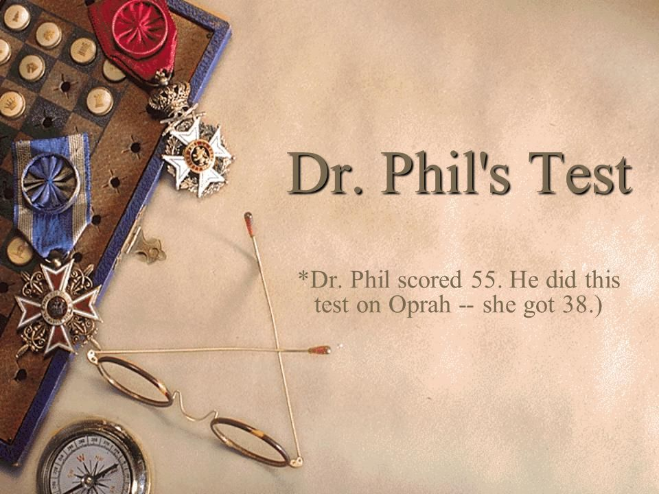 Dr. Phil s Test *Dr. Phil scored 55. He did this test on Oprah -- she got 38.)