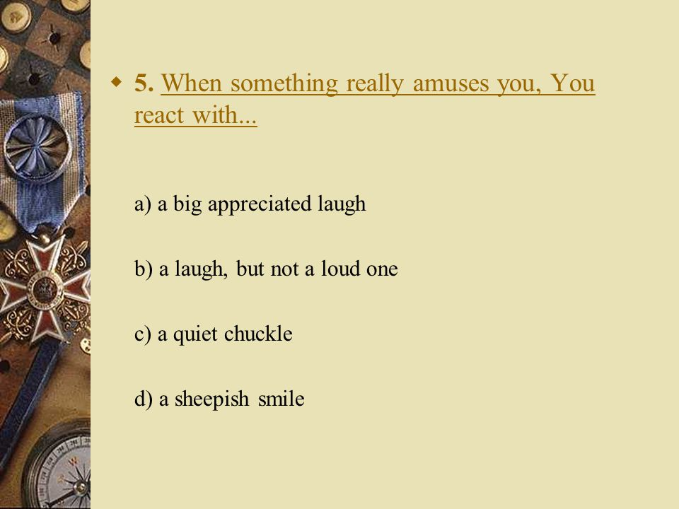  5. When something really amuses you, You react with...