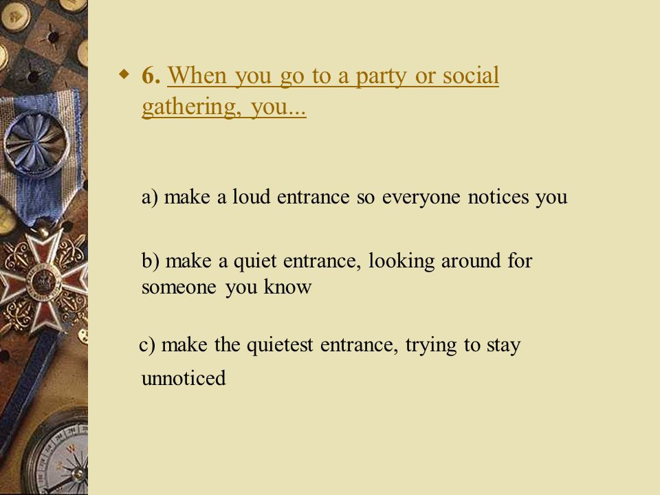  6. When you go to a party or social gathering, you...