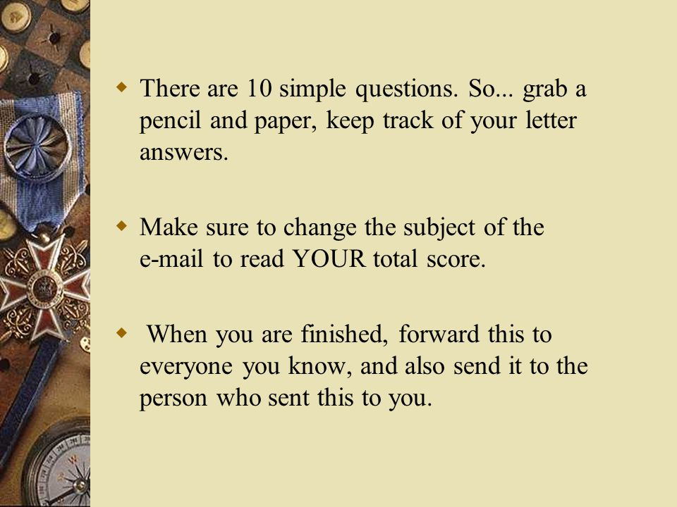  There are 10 simple questions. So... grab a pencil and paper, keep track of your letter answers.