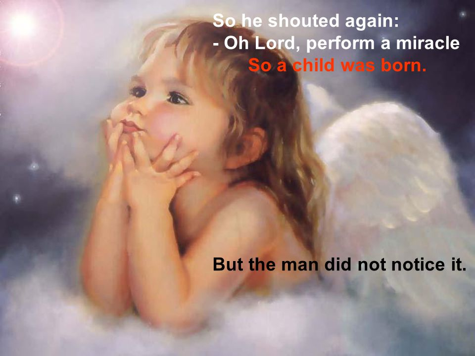 So he shouted again: - Oh Lord, perform a miracle So a child was born.