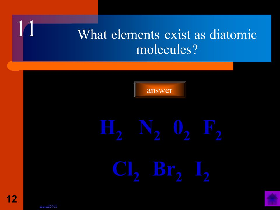 mmcl2003 11 What are DIATOMIC MOLECULES? A molecule made up of 2 atoms answer 10