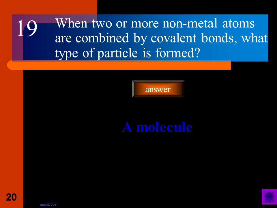 mmcl2003 19 Which type of elements are involved in covalent bonding ? Only non-metals answer 18