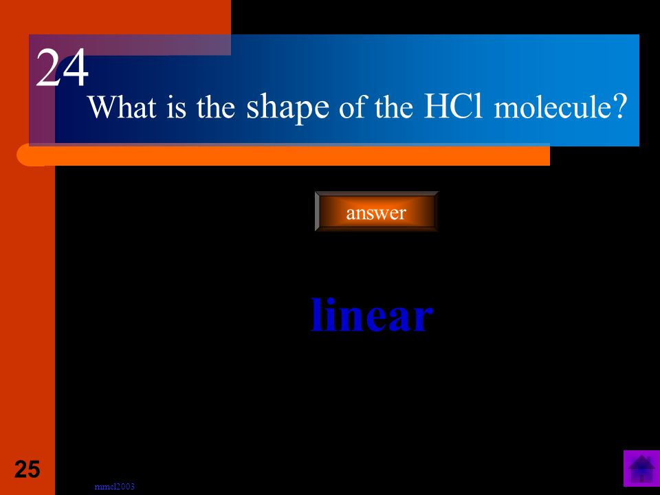 mmcl2003 24 What is the shape of the H 2 O molecule ? Angular (bent) answer 23