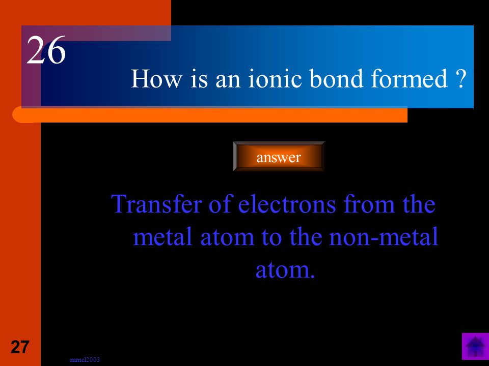 mmcl2003 26 Which type of elements are involved in ionic bonding? Metals with non-metals answer 25