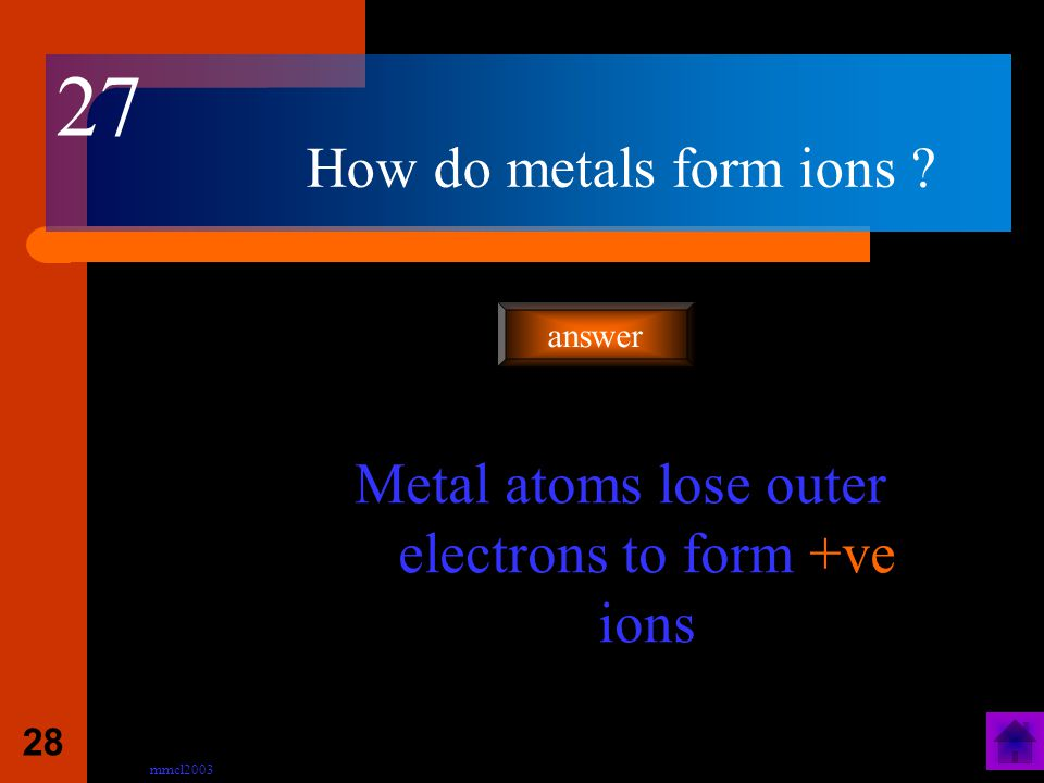 mmcl2003 27 How is an ionic bond formed ? Transfer of electrons from the metal atom to the non-metal atom. answer 26