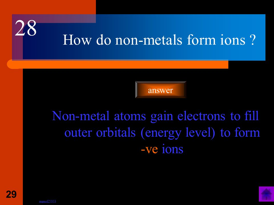 mmcl2003 28 How do metals form ions ? Metal atoms lose outer electrons to form +ve ions answer 27