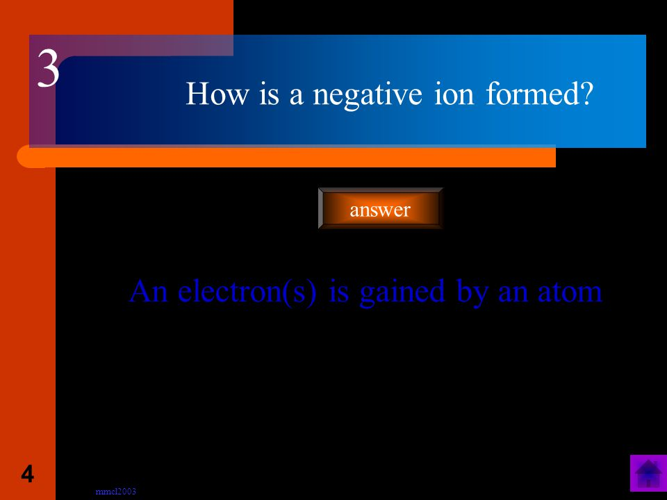 mmcl2003 3 How is a positive ion formed? An outer electron(s) is lost from an atom answer 2