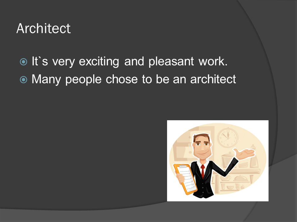 Architect  It`s very exciting and pleasant work.  Many people chose to be an architect