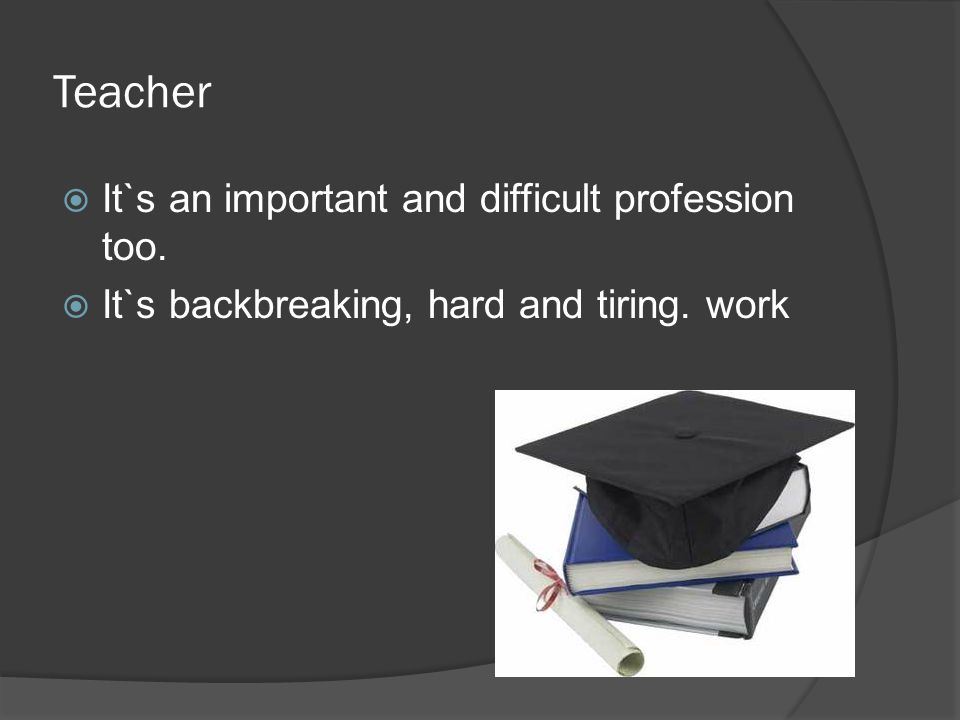 Teacher  It`s an important and difficult profession too.  It`s backbreaking, hard and tiring. work