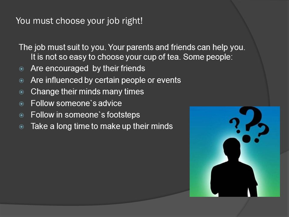 You must choose your job right! The job must suit to you. Your parents and friends can help you. It is not so easy to choose your cup of tea. Some peo