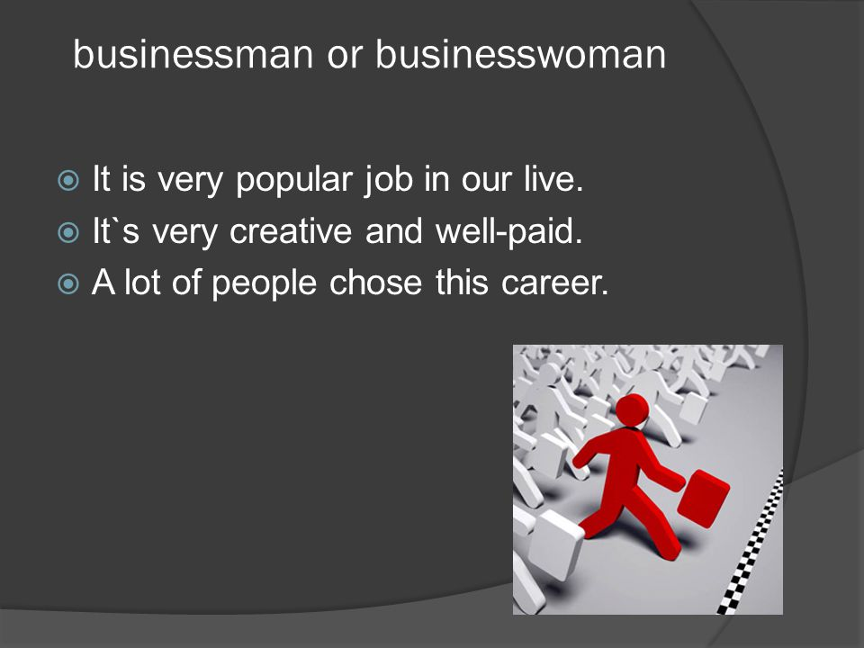 businessman or businesswoman  It is very popular job in our live.