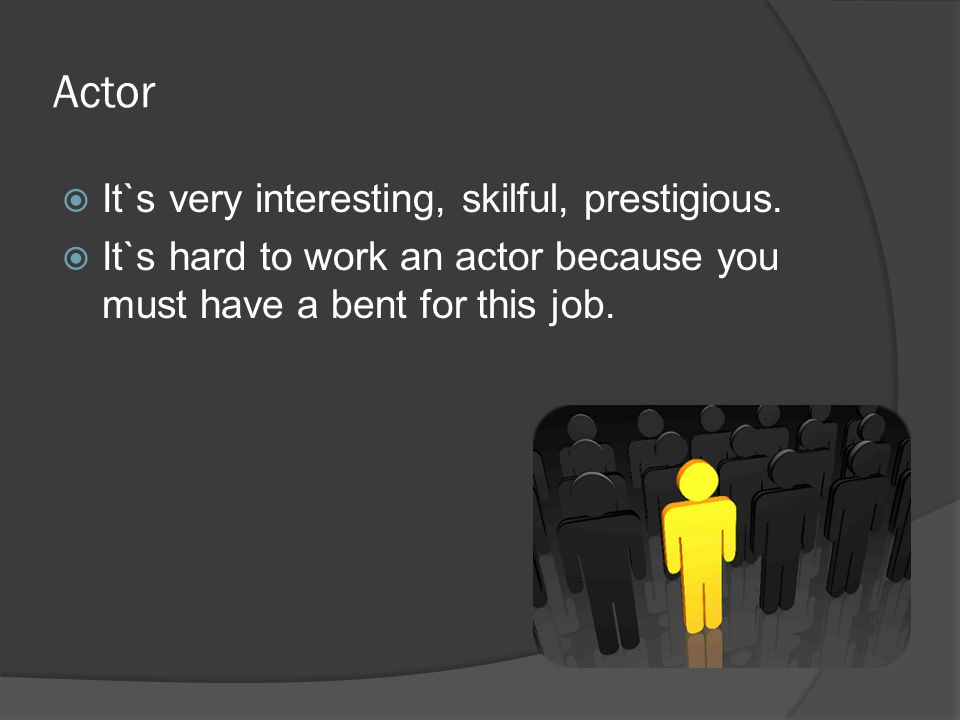 Actor  It`s very interesting, skilful, prestigious.  It`s hard to work an actor because you must have a bent for this job.