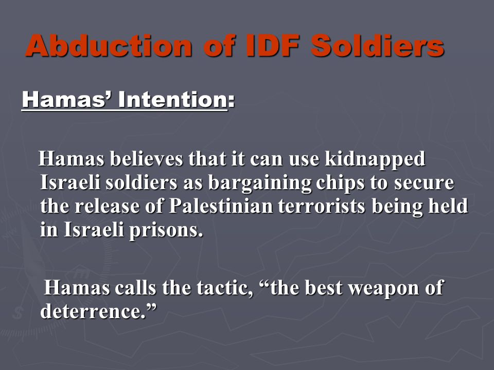 Abduction of IDF Soldiers Hamas' Intention: Hamas believes that it can use kidnapped Israeli soldiers as bargaining chips to secure the release of Palestinian terrorists being held in Israeli prisons.