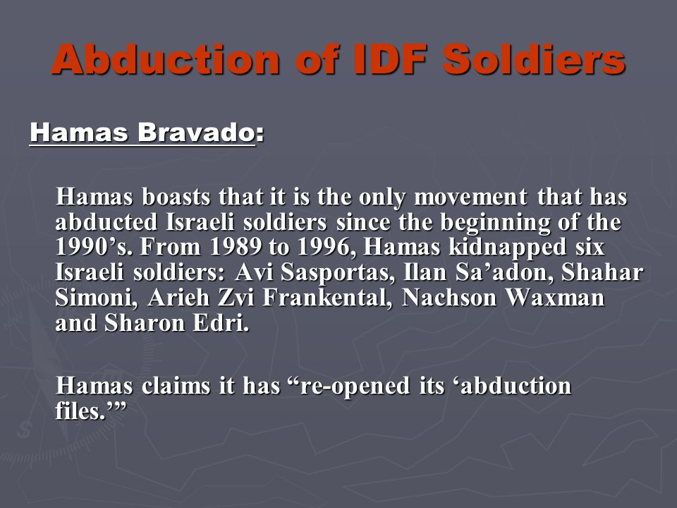 Abduction of IDF Soldiers Hamas and Al-Qaeda Instruction on Abduction: Several months ago, the Hamas movement distributed to its members an instruction manual that details the ways to abduct soldiers, hold them captive and conduct negotiations to release imprisoned Palestinians terrorists.